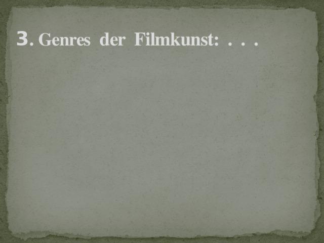 3 . Genres der Filmkunst: . . .
