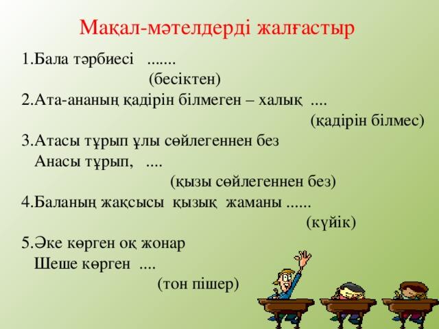 Мақал-мәтелдерді жалғастыр 1.Бала тәрбиесі .......  (бесіктен) 2.Ата-ананың қадірін білмеген – халық ....  (қадірін білмес) 3.Атасы тұрып ұлы сөйлегеннен без  Анасы тұрып, ....  (қызы сөйлегеннен без) 4.Баланың жақсысы қызық жаманы ......  (күйік) 5.Әке көрген оқ жонар  Шеше көрген ....  (тон пішер)