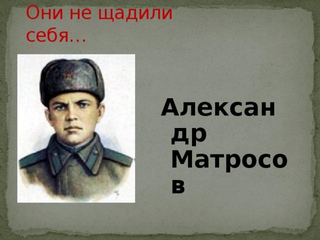 Они не щадили себя… Александр Матросов