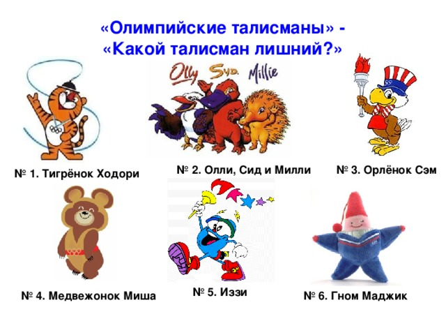 «Олимпийские талисманы» - «Какой талисман лишний?» № 2. Олли, Сид и Милли № 3. Орлёнок Сэм № 1. Тигрёнок Ходори № 5.  Иззи № 6. Гном Маджик № 4. Медвежонок Миша
