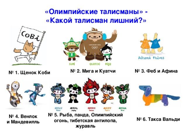 «Олимпийские талисманы» - «Какой талисман лишний?» № 2. Мига и Куатчи № 3. Феб и Афина № 1.  Щенок Коби № 5. Рыба, панда, Олимпийский огонь, тибетская антилопа, журавль  № 4. Венлок  и Мандевилль № 6. Такса Вальди