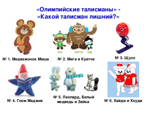 «Олимпийские талисманы» - «Какой талисман лишний?» № 3.  Щусс № 1. Медвежонок Миша № 2. Мига и Куатчи № 5. Леопард, Белый медведь и Зайка  № 6.  Хайди и Хоуди № 4. Гном Маджик