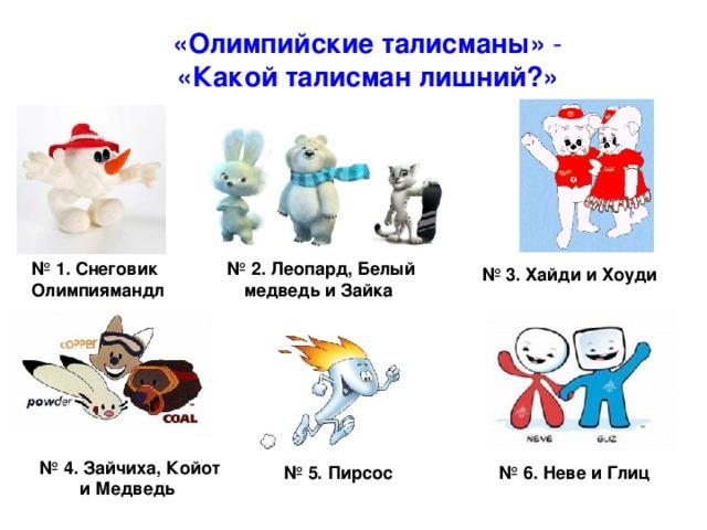 «Олимпийские талисманы» - «Какой талисман лишний?» № 1. Снеговик № 2. Леопард, Белый медведь и Зайка  Олимпиямандл  № 3. Хайди и Хоуди № 4. Зайчиха, Койот и Медведь № 5. Пирсос № 6. Неве и Глиц
