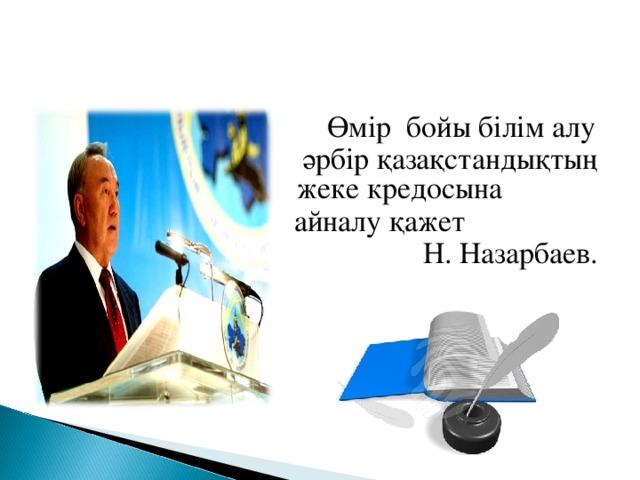 Өмір бойы білім алу   әрбір қазақстандықтың жеке кредосына  айналу қажет  Н. Назарбаев.