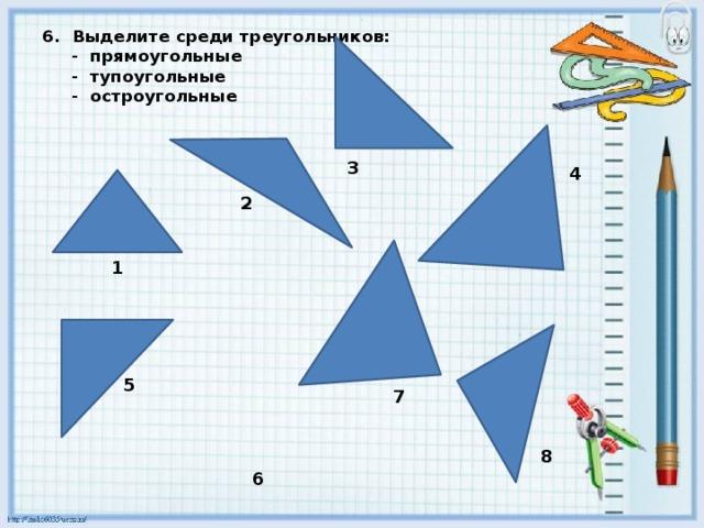 6. Выделите среди треугольников:  - прямоугольные  - тупоугольные  - остроугольные    3 4  2 1 5 7 8 6
