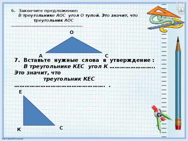 6. Закончите предложение:   В треугольнике АОС угол О тупой. Это значит, что  треугольник АОС ……………………………………………..   О  А С 7. Вставьте нужные слова в утверждение :   В треугольнике КЕС угол К …………………….. Это значит, что  треугольник КЕС ……………………………………………. .   Е  С К