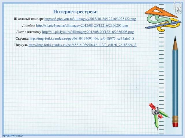Интернет-ресурсы: Школьный клипарт http://s3.pic4you.ru/allimage/y2013/10-24/12216/3925122.png  Линейки http://s1.pic4you.ru/allimage/y2012/08-20/12216/2356205.png  Лист в клеточку http://s1.pic4you.ru/allimage/y2012/08-20/12216/2356208.png  Скрепка http://img-fotki.yandex.ru/get/6610/134091466.1c/0_8f975_cc74afe5_S  Циркуль http://img-fotki.yandex.ru/get/6521/108950446.113/0_cd1e6_7c1b8dea_S