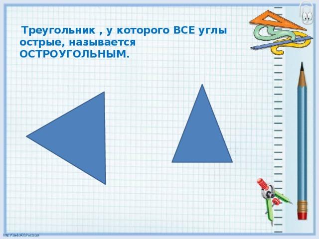 Треугольник , у которого ВСЕ углы острые, называется  ОСТРОУГОЛЬНЫМ.