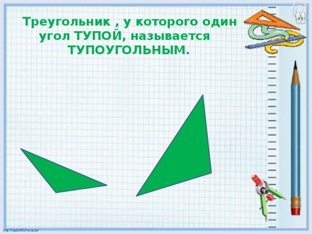 Треугольник , у которого один угол ТУПОЙ, называется  ТУПОУГОЛЬНЫМ.