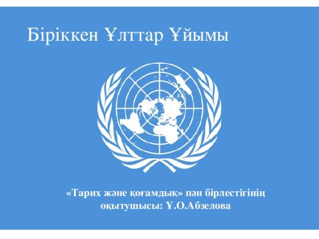 Біріккен Ұлттар Ұйымы   «Тарих және қоғамдық» пән бірлестігінің оқытушысы: Ұ.О.Абзелова