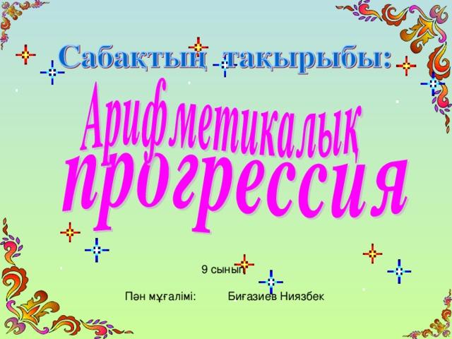 9 сынып Пән мұғалімі: Биғазиев Ниязбек