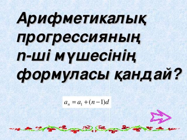 А рифметикалық прогрессияның n -ші мүшесінің формуласы қандай?