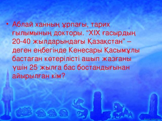 """Аблай ханның ұрпағы, тарих ғылымының докторы. """"ХІХ ғасырдың 20-40 жылдарындағы Қазақстан"""" – деген еңбегінде Кенесары Қасымұлы бастаған көтерілісті ашып жазғаны үшін 25 жылға бас бостандығынан айырылған кім?"""