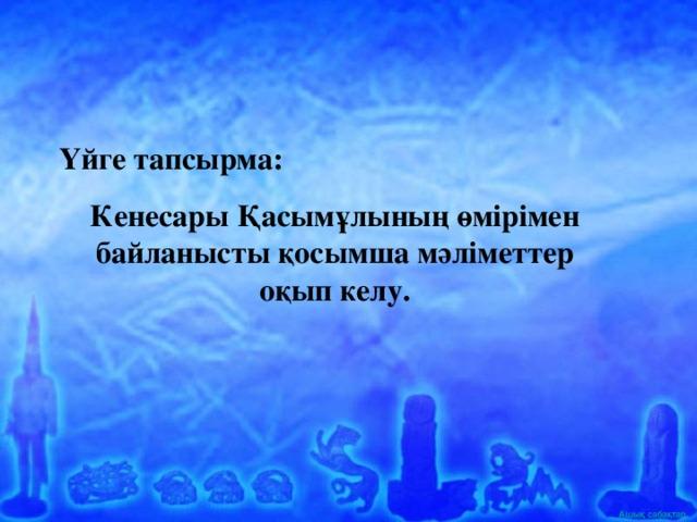 Үйге тапсырма: Кенесары Қасымұлының өмірімен байланысты қосымша мәліметтер оқып келу.