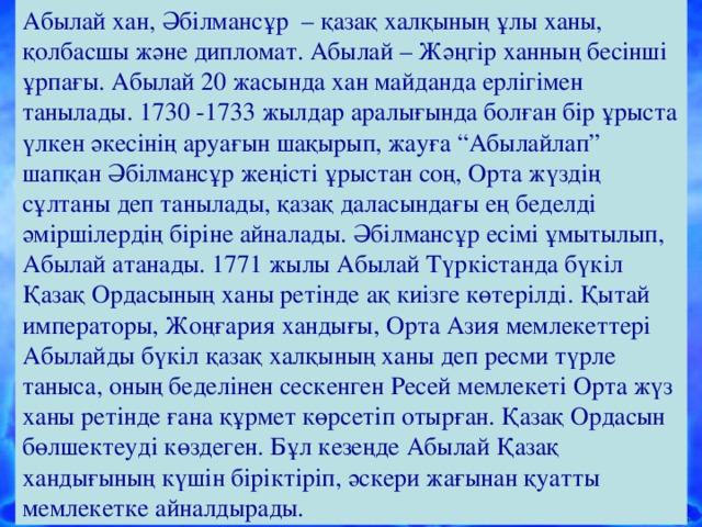 """Абылай хан, Әбілмансұр – қазақ халқының ұлы ханы, қолбасшы және дипломат. Абылай – Жәңгір ханның бесінші ұрпағы. Абылай 20 жасында хан майданда ерлігімен танылады. 1730 -1733 жылдар аралығында болған бір ұрыста үлкен әкесінің аруағын шақырып, жауға """"Абылайлап"""" шапқан Әбілмансұр жеңісті ұрыстан соң, Орта жүздің сұлтаны деп танылады, қазақ даласындағы ең беделді әміршілердің біріне айналады. Әбілмансұр есімі ұмытылып, Абылай атанады. 1771 жылы Абылай Түркістанда бүкіл Қазақ Ордасының ханы ретінде ақ киізге көтерілді. Қытай императоры, Жоңғария хандығы, Орта Азия мемлекеттері Абылайды бүкіл қазақ халқының ханы деп ресми түрле таныса, оның беделінен сескенген Ресей мемлекеті Орта жүз ханы ретінде ғана құрмет көрсетіп отырған. Қазақ Ордасын бөлшектеуді көздеген. Бұл кезеңде Абылай Қазақ хандығының күшін біріктіріп, әскери жағынан қуатты мемлекетке айналдырады."""