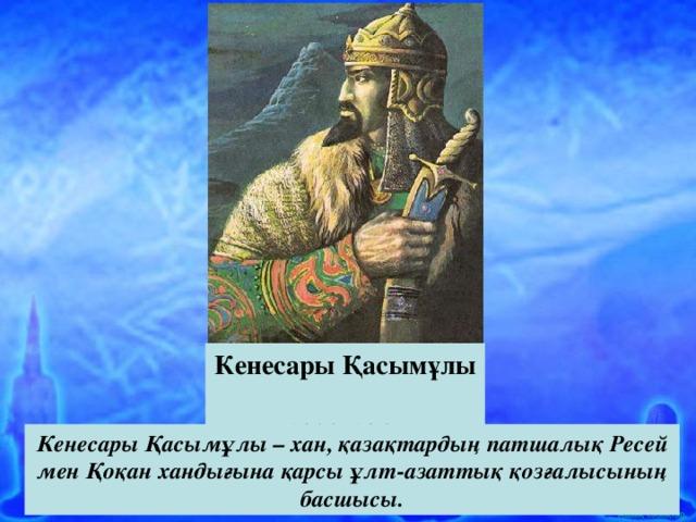 Кенесары Қасымұлы (1802-1847) Кенесары Қасымұлы – хан, қазақтардың патшалық Ресей мен Қоқан хандығына қарсы ұлт-азаттық қозғалысының басшысы.