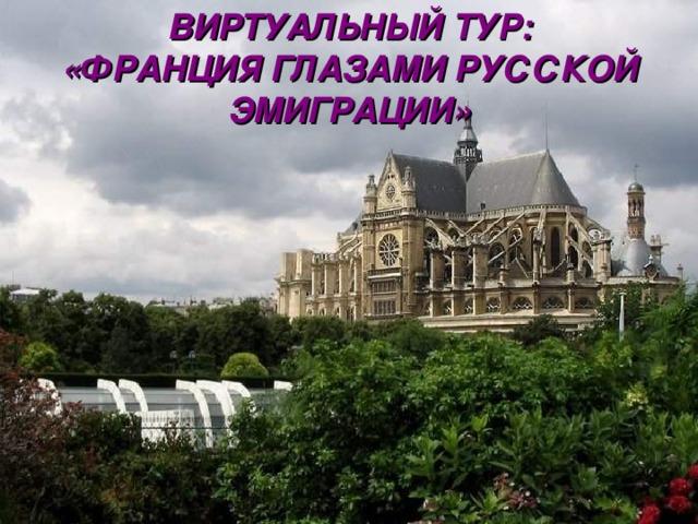 ВИРТУАЛЬНЫЙ ТУР:  «ФРАНЦИЯ ГЛАЗАМИ РУССКОЙ ЭМИГРАЦИИ»
