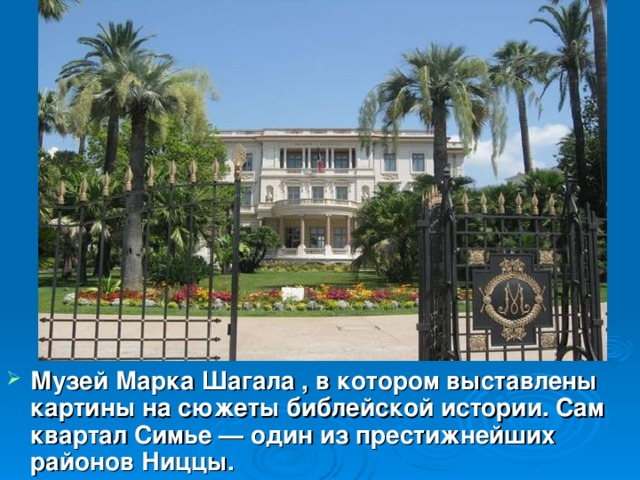 Музей Марка Шагала , в котором выставлены картины на сюжеты библейской истории. Сам квартал Симье — один из престижнейших районов Ниццы.