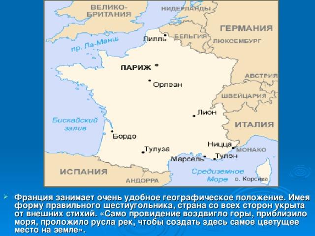 Франция занимает очень удобное географическое положение. Имея форму правильного шестиугольника, страна со всех сторон укрыта от внешних стихий. «Само провидение воздвигло горы, приблизило моря, проложило русла рек, чтобы создать здесь самое цветущее место на земле».