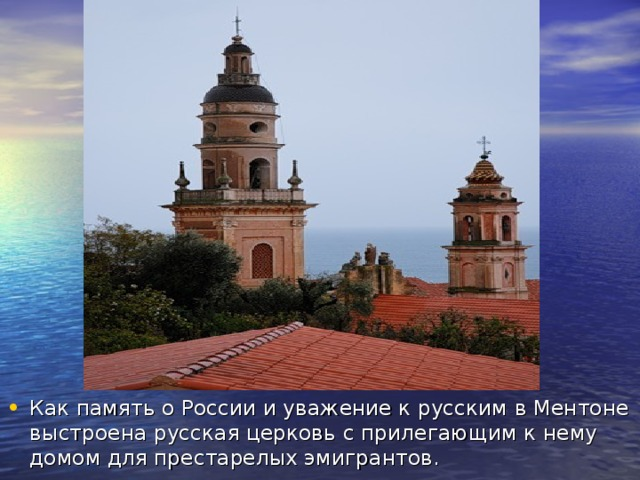 Как память о России и уважение к русским в Ментоне выстроена русская церковь с прилегающим к нему домом для престарелых эмигрантов.