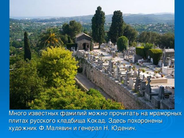 Много известных фамилий можно прочитать на мраморных плитах русского кладбища Кокад. Здесь похоронены художник Ф.Малявин и генерал Н. Юденич.
