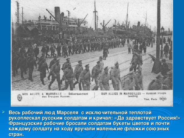 Весь рабочий люд Марселя с исключительной теплотой рукоплескал русским солдатам и кричал: «Да здравствует Россия!» Французские рабочие бросали солдатам букеты цветов и почти каждому солдату на ходу вручали маленькие флажки союзных стран.