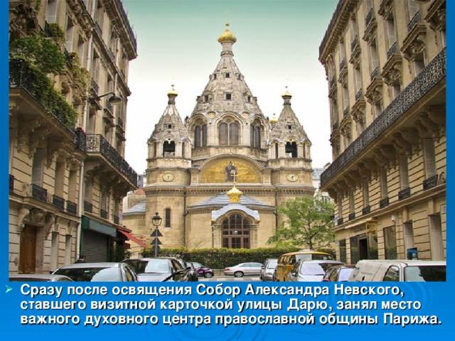 Сразу после освящения Собор Александра Невского, ставшего визитной карточкой улицы Дарю, занял место важного духовного центра православной общины Парижа.