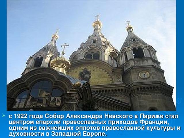 с 1922 года Собор Александра Невского в Париже стал центром епархии православных приходов Франции, одним из важнейших оплотов православной культуры и духовности в Западной Европе.