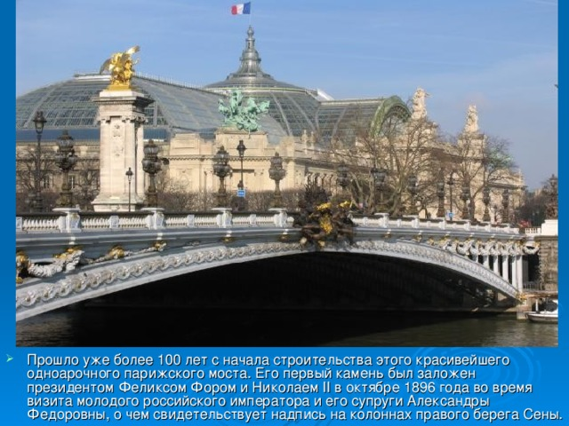 Прошло уже более 100 лет с начала строительства этого красивейшего одноарочного парижского моста. Его первый камень был заложен президентом Феликсом Фором и Николаем II в октябре 1896 года во время визита молодого российского императора и его супруги Александры Федоровны, о чем свидетельствует надпись на колоннах правого берега Сены.