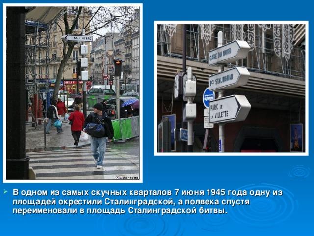 В одном из самых скучных кварталов 7 июня 1945 года одну из площадей окрестили Сталинградской, а полвека спустя переименовали в площадь Сталинградской битвы.