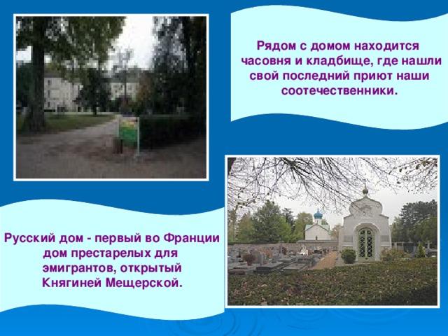 Рядом с домом находится  часовня и кладбище, где нашли свой последний приют наши соотечественники. Русский дом - первый во Франции дом престарелых для эмигрантов, открытый Княгиней Мещерской.