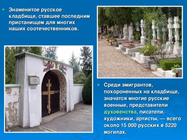 Знаменитое русское кладбище, ставшее последним пристанищем для многих наших соотечественников. Среди эмигрантов, похороненных на кладбище, значатся многие русские военные, представители духовенства , писатели, художники, артисты,— всего около 15 000 русских в 5220 могилах.