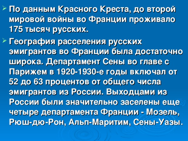 По данным Красного Креста, до второй мировой войны во Франции проживало 175 тысяч русских. География расселения русских эмигрантов во Франции была достаточно широка. Департамент Сены во главе с Парижем в 1920-1930-е годы включал от 52 до 63 процентов от общего числа эмигрантов из России. Выходцами из России были значительно заселены еще четыре департамента Франции - Мозель, Рюш-дю-Рон, Альп-Маритим, Сены-Уазы.