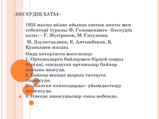 «БЕСЕУДІҢ ХАТЫ» 1932 жылы шілде айында аштық апаты мен себептері туралы Ф. Голощекинге «Бесеудің хаты» - Ғ. Мүсірепов, М. Ғатуллин,  М. Дәулетқалиев, Е. Алтынбеков, Қ. Қуанышев жазды. Онда көтерілген мәселелер:  1. Орташаларға байлармен бірдей соққы берілді, сондықтан орташалар байлар жағына шығуда.  2. Байлар малды қырып тастауға тырысуда.  3. «Жалған колхоздарды» ұйымдастыру жалғасуда.  4. Өлкеде ашығушылар саны көбеюде.