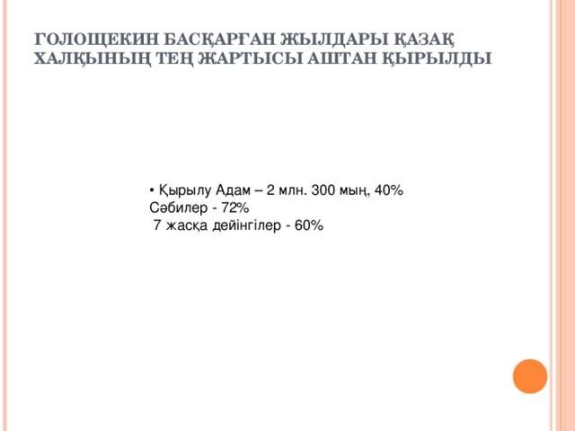 ГОЛОЩЕКИН БАСҚАРҒАН ЖЫЛДАРЫ ҚАЗАҚ ХАЛҚЫНЫҢ ТЕҢ ЖАРТЫСЫ АШТАН ҚЫРЫЛДЫ   • Қырылу Адам – 2 млн. 300 мың, 40% Сәбилер - 72%  7 жасқа дейінгілер - 60%