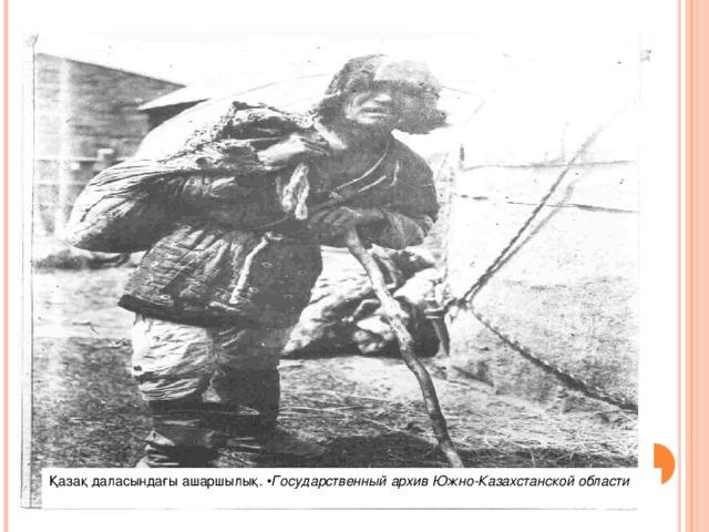 Қазақ даласындағы ашаршылық.  • ГосударственныйархивЮжно-Казахстанской области