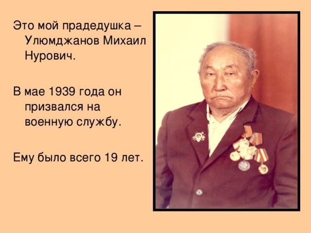 Это мой прадедушка – Улюмджанов Михаил Нурович. В мае 1939 года он призвался на военную службу. Ему было всего 19 лет.