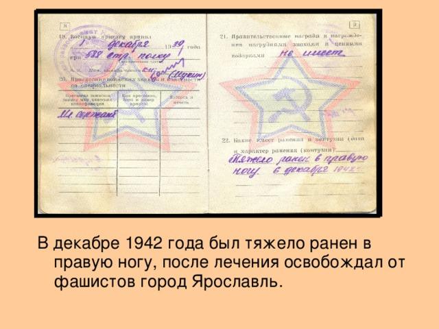 В декабре 1942 года был тяжело ранен в правую ногу, после лечения освобождал от фашистов город Ярославль.