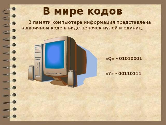 В мире кодов  В памяти компьютера информация представлена  в двоичном коде в виде цепочек нулей и единиц. Какие сведения вы храните в своей записной книжке? Как можно назвать записную книжку с точки зрения хранения информации? Перечислите достоинства и недостатки хранения информации в оперативной и долговременной памяти. Объясните своими словами, что такое носитель информации.  Какие носители информации вам известны?  Каким носителем информации вы пользуетесь чаще всего? «Q» - 01010001   «7» - 00110111