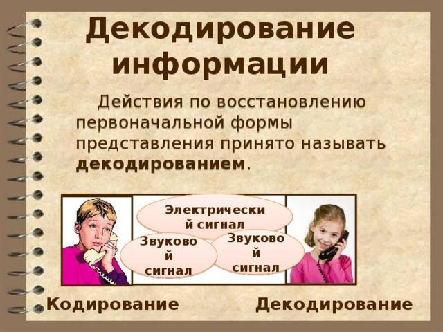Декодирование информации  Действия по восстановлению первоначальной формы представления принято называть декодированием . Электрический сигнал Звуковой сигнал Звуковой сигнал Кодирование Декодирование