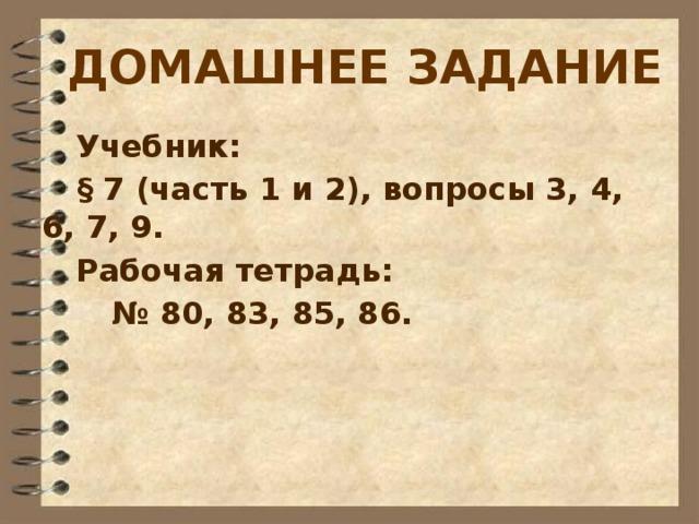 ДОМАШНЕЕ ЗАДАНИЕ Учебник:  § 7 (часть 1 и 2), вопросы 3, 4, 6, 7, 9. Рабочая тетрадь:   № 80, 83, 85, 86.