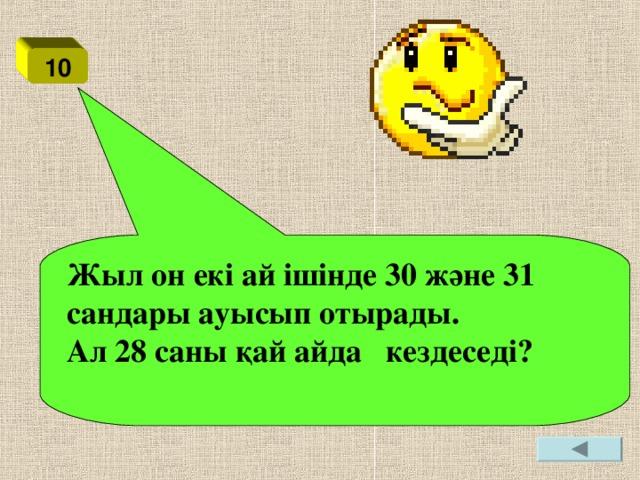 10 Жыл он екі ай ішінде 30 және 31 сандары ауысып отырады. Ал 28 саны қай айда кездеседі?