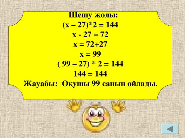 Шешу жолы: (х – 27)*2 = 144 х - 27 = 72 х = 72+27 х = 99 ( 99 – 27) * 2 = 144 144 = 144 Жауабы: О қушы 99 санын ойлады.
