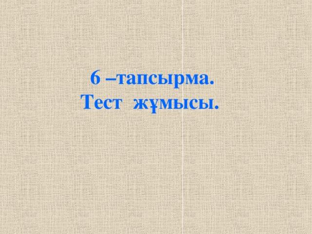 6 –тапсырма. Тест жұмысы.