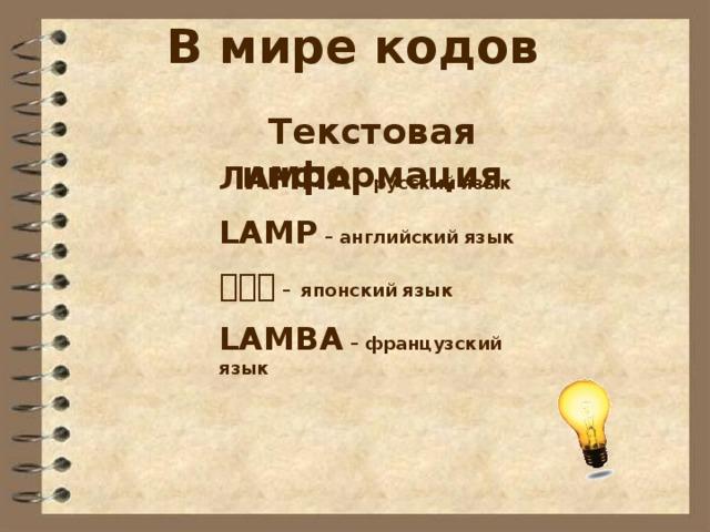 В мире кодов Текстовая информация ЛАМПА – русский язык LAMP – английский язык ランプ – японский язык LAMBA – французский язык