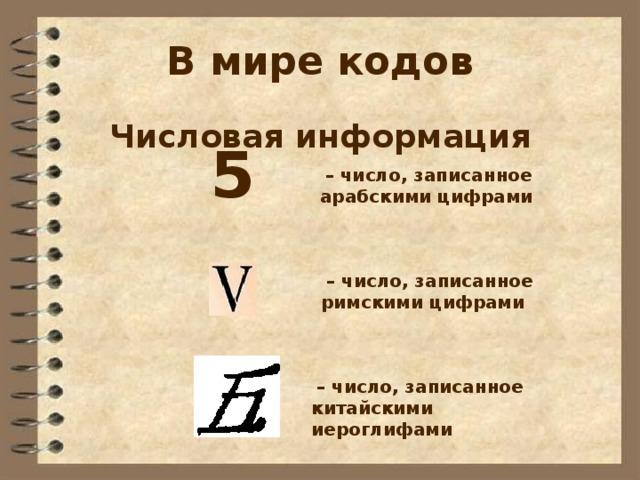 В мире кодов Числовая информация  5  – число, записанное арабскими цифрами  – число, записанное римскими цифрами  – число, записанное китайскими иероглифами