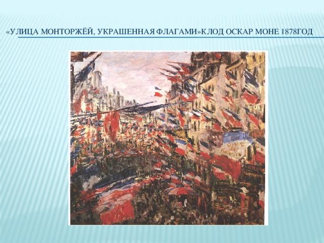 «Улица Монторжёй, украшенная флагами»Клод Оскар Моне 1878год