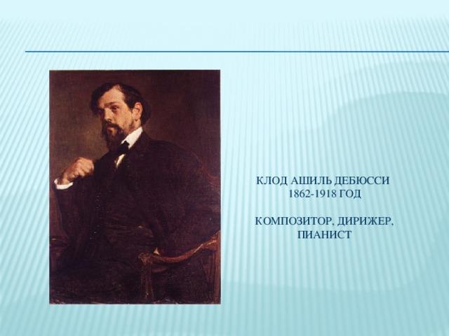 Клод Ашиль Дебюсси  1862-1918 год   композитор, дирижер, пианист