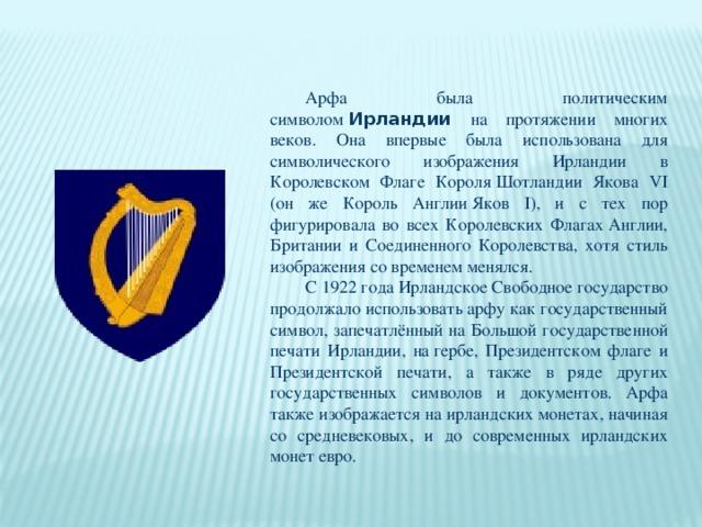 Арфа была политическим символом Ирландии  на протяжении многих веков. Она впервые была использована для символического изображения Ирландии в Королевском Флаге КороляШотландии Якова VI (он же Король АнглииЯков I), и с тех пор фигурировала во всех Королевских ФлагахАнглии, Британии и Соединенного Королевства, хотя стиль изображения со временем менялся. С 1922 годаИрландское Свободное государство продолжало использовать арфу как государственный символ, запечатлённый на Большой государственной печати Ирландии, нагербе, Президентском флаге и Президентской печати, а также в ряде других государственных символов и документов. Арфа также изображается на ирландских монетах, начиная со средневековых, и до современных ирландских монетевро.