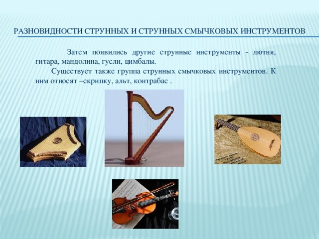 Разновидности струнных и струнных смычковых инструментов  Затем появились другие струнные инструменты - лютня, гитара, мандолина, гусли, цимбалы. Существует также группа струнных смычковых инструментов. К ним относят –скрипку, альт, контрабас .